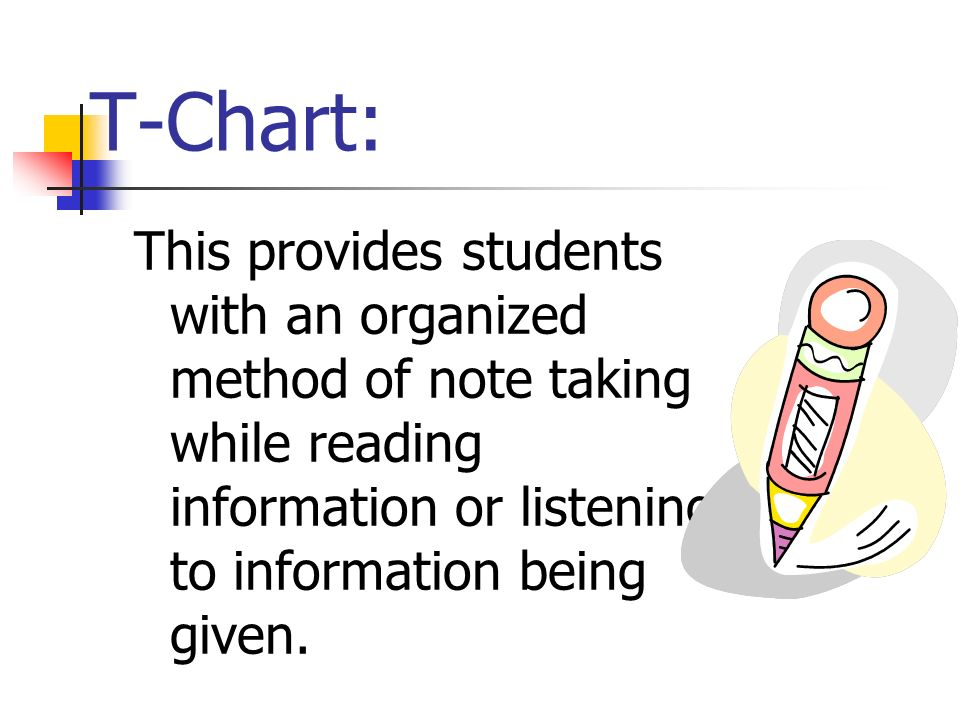 T-Chart:This provides students with an organized method of note taking while reading information or listening to information being given.