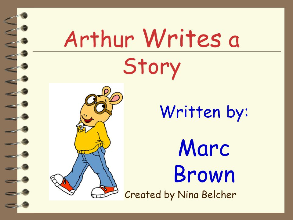 Arthur Writes a Story Written by: Marc Brown Created by Nina Belcher