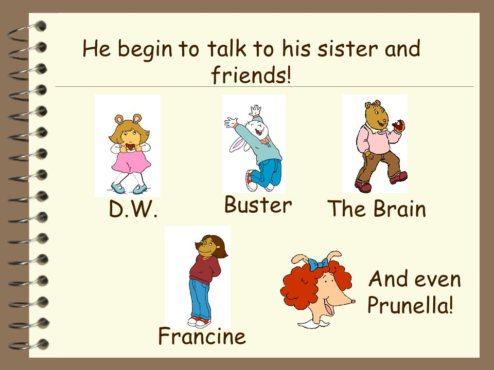 He begin to talk to his sister and friends!