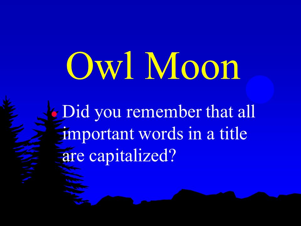 Owl Moon Did you remember that all important words in a title are capitalized