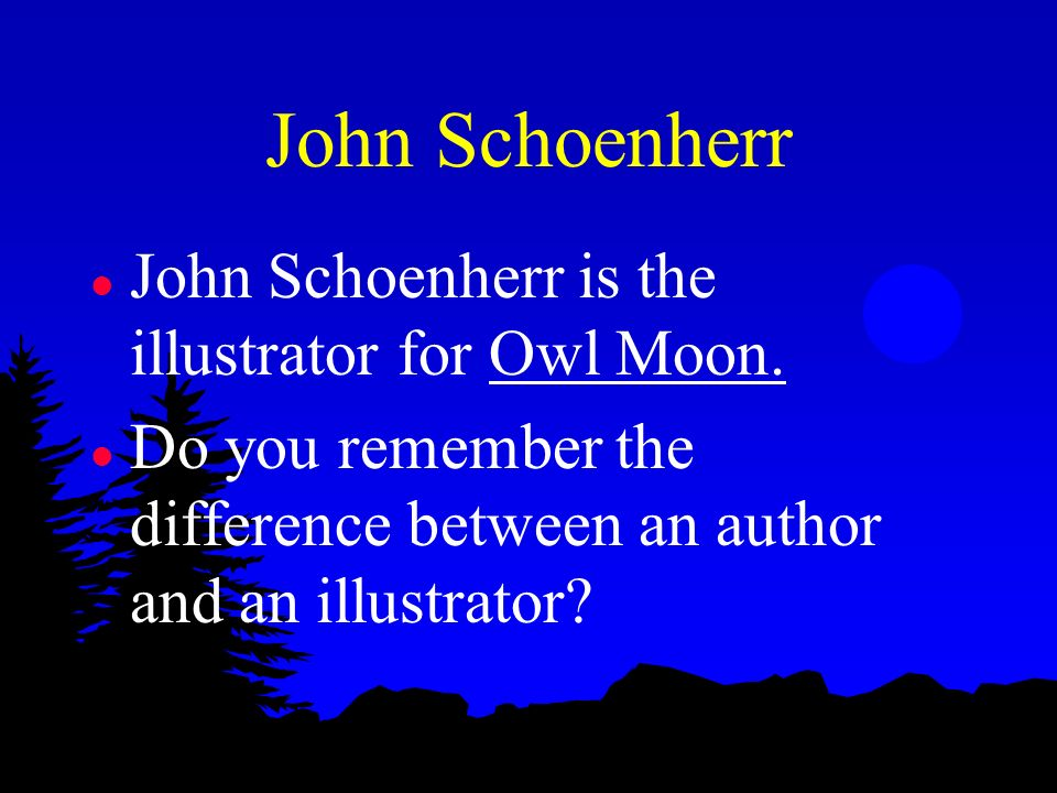 John Schoenherr John Schoenherr is the illustrator for Owl Moon.