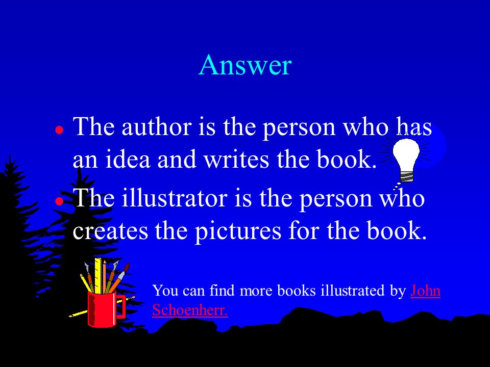 Answer The author is the person who has an idea and writes the book.