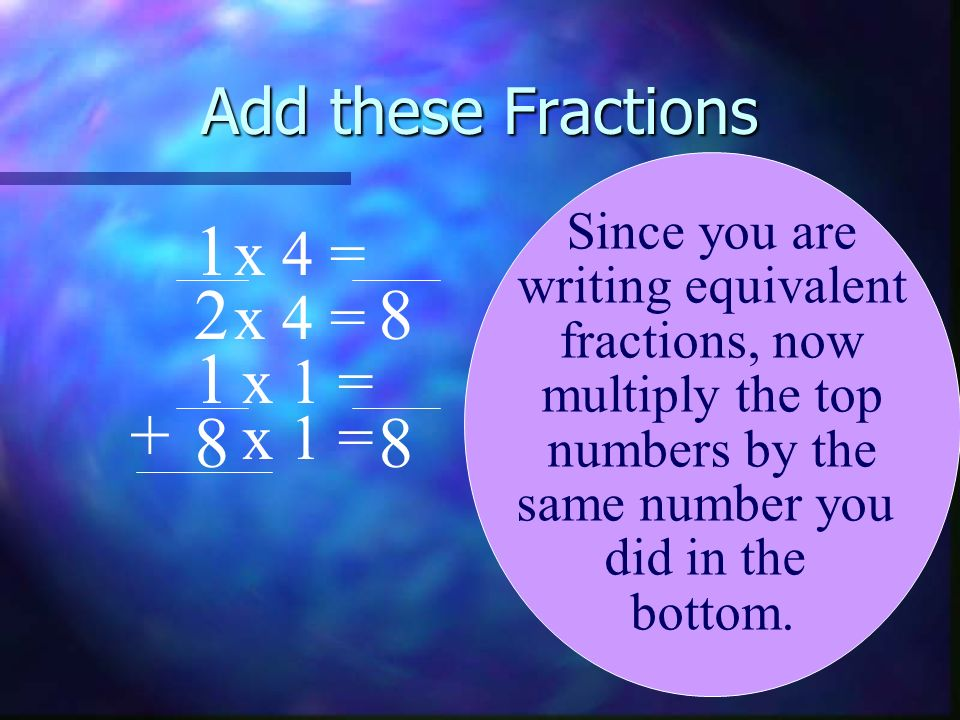 1 2 8 1 + 8 8 Add these Fractions x 4 = x 4 = x 1 = x 1 =