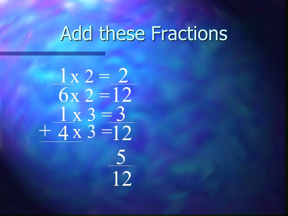 Add these Fractions 1 2 x 2 = 6 12 x 2 = 1 3 x 3 = + 4 x 3 =