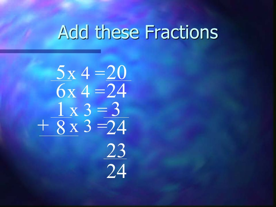 Add these Fractions 5 20 x 4 = 6 24 x 4 = 1 3 x 3 = + 8 x 3 = 24 23 24