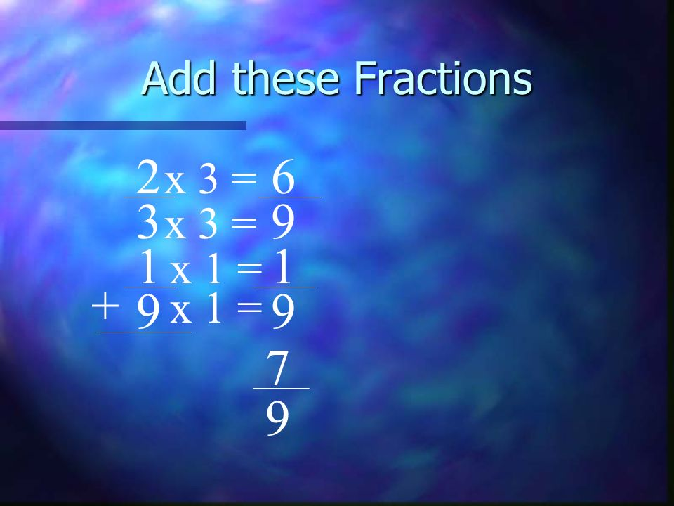 Add these Fractions 2 6 x 3 = 3 9 x 3 = 1 1 x 1 = + 9 x 1 = 9 7 9