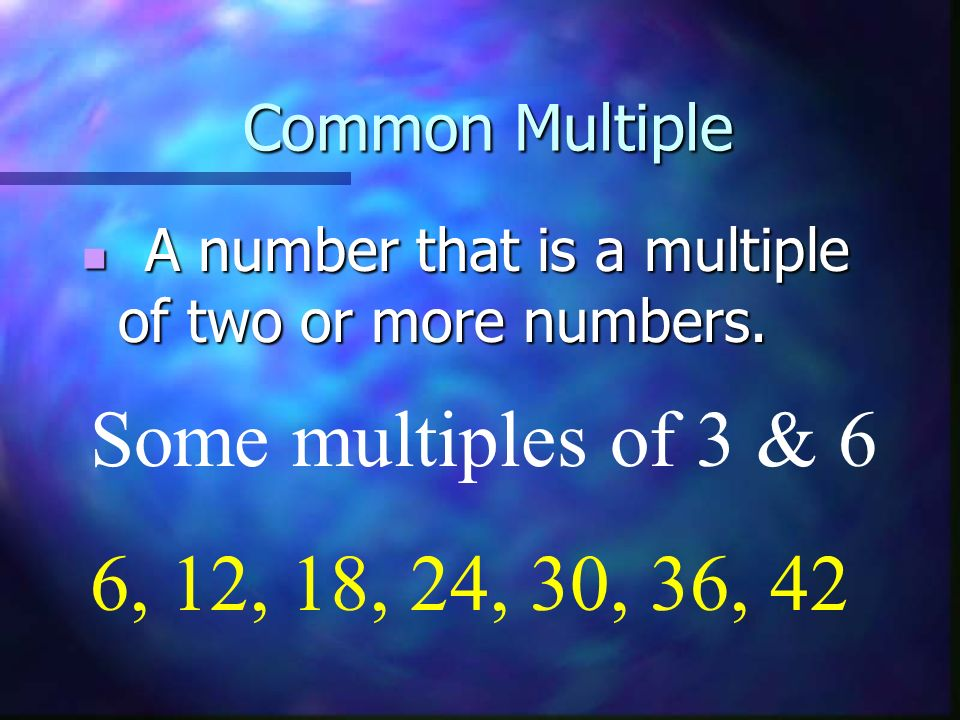 Some multiples of 3 & 6 6, 12, 18, 24, 30, 36, 42 Common Multiple