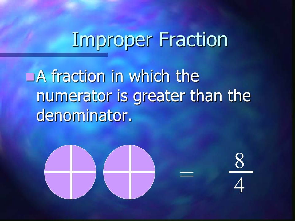 Improper Fraction A fraction in which the numerator is greater than the denominator. 8 = 4