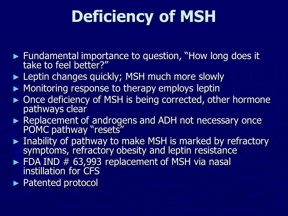 Deficiency of MSH Fundamental importance to question, How long does it take to feel better Leptin changes quickly; MSH much more slowly.