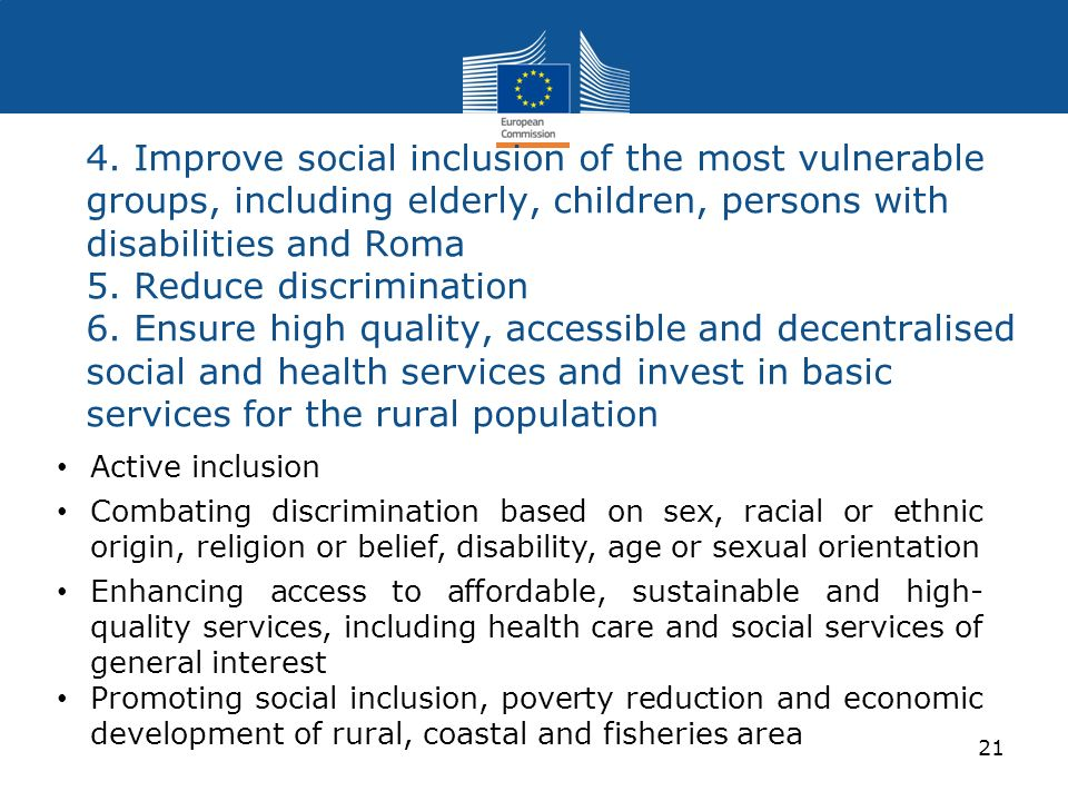 4. Improve social inclusion of the most vulnerable groups, including elderly, children, persons with disabilities and Roma 5. Reduce discrimination 6. Ensure high quality, accessible and decentralised social and health services and invest in basic services for the rural population