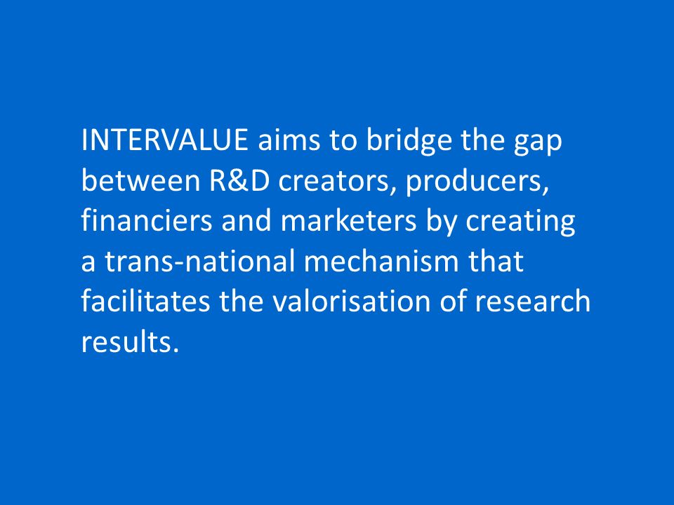INTERVALUE aims to bridge the gap between R&D creators, producers, financiers and marketers by creating a trans-national mechanism that facilitates the valorisation of research results.