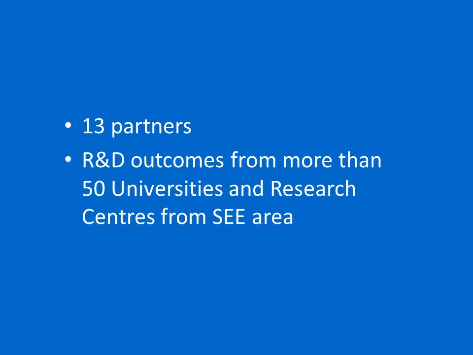 13 partners R&D outcomes from more than 50 Universities and Research Centres from SEE area