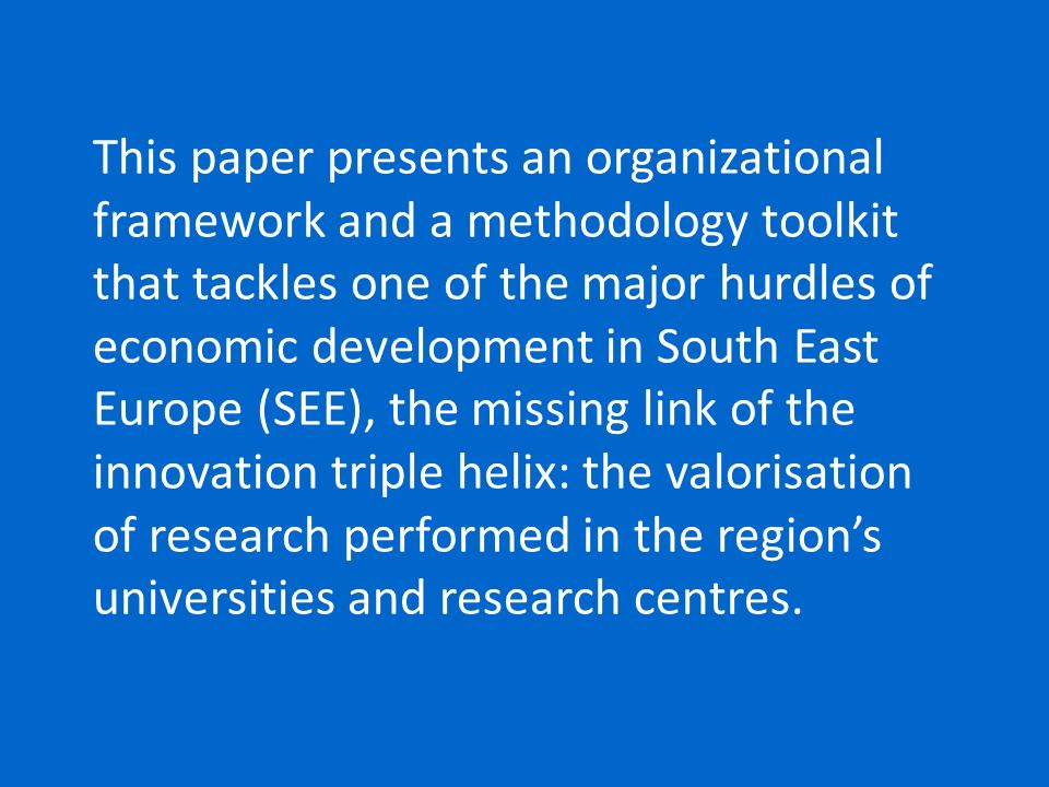 This paper presents an organizational framework and a methodology toolkit that tackles one of the major hurdles of economic development in South East Europe (SEE), the missing link of the innovation triple helix: the valorisation of research performed in the region's universities and research centres.