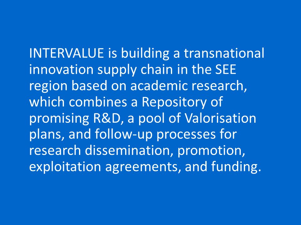 INTERVALUE is building a transnational innovation supply chain in the SEE region based on academic research, which combines a Repository of promising R&D, a pool of Valorisation plans, and follow-up processes for research dissemination, promotion, exploitation agreements, and funding.