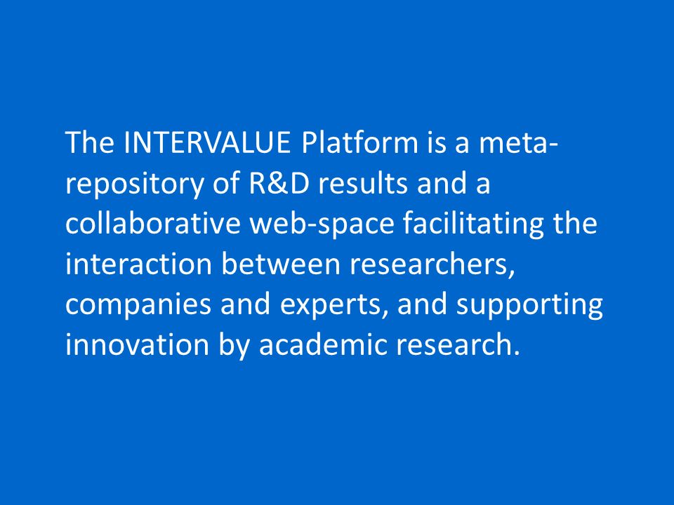 The INTERVALUE Platform is a meta-repository of R&D results and a collaborative web-space facilitating the interaction between researchers, companies and experts, and supporting innovation by academic research.