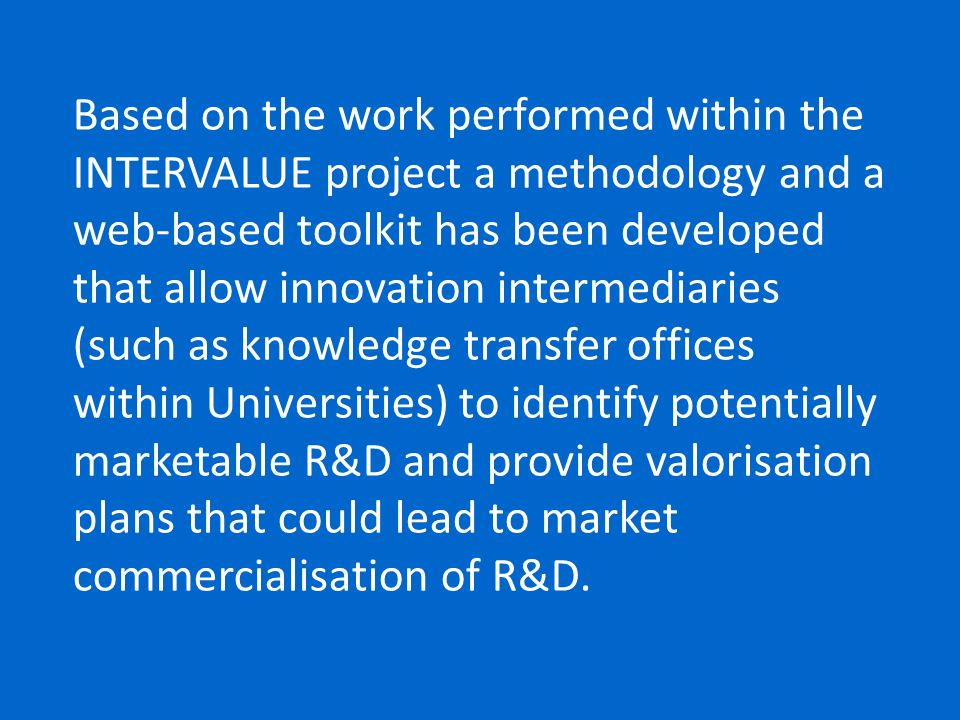 Based on the work performed within the INTERVALUE project a methodology and a web-based toolkit has been developed that allow innovation intermediaries (such as knowledge transfer offices within Universities) to identify potentially marketable R&D and provide valorisation plans that could lead to market commercialisation of R&D.