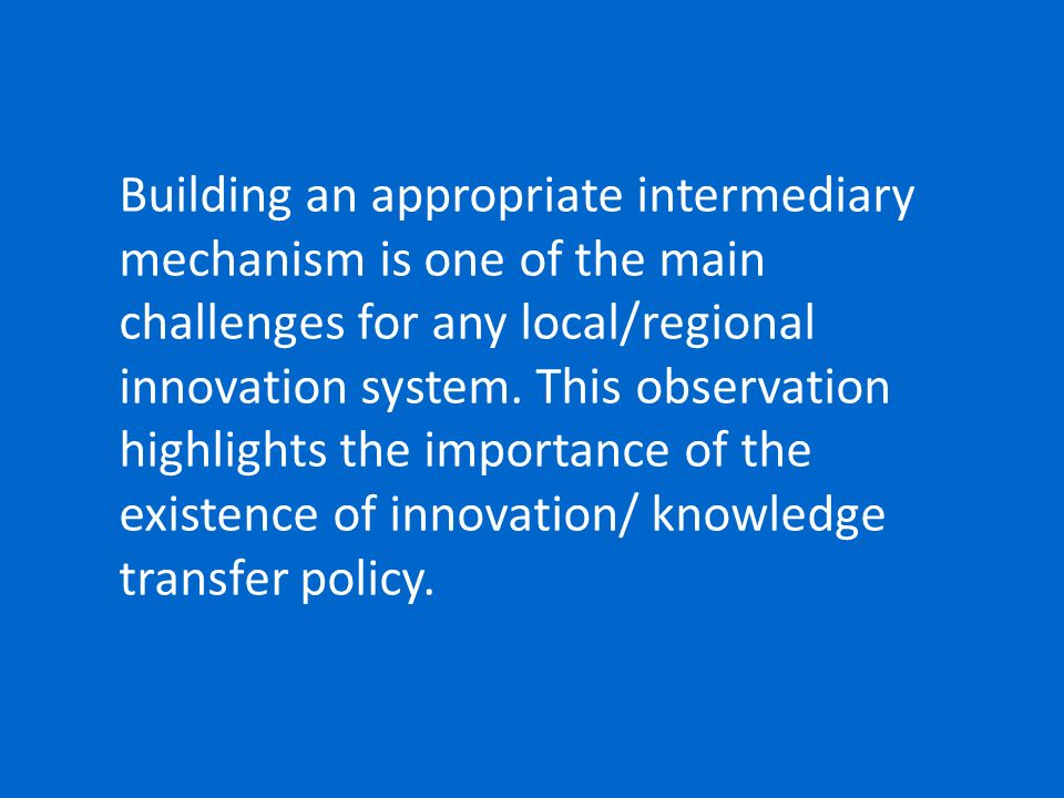 Building an appropriate intermediary mechanism is one of the main challenges for any local/regional innovation system.