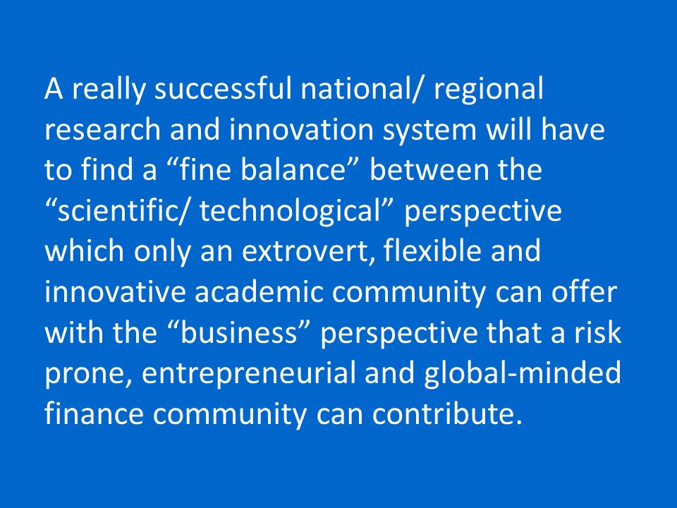 A really successful national/ regional research and innovation system will have to find a fine balance between the scientific/ technological perspective which only an extrovert, flexible and innovative academic community can offer with the business perspective that a risk prone, entrepreneurial and global-minded finance community can contribute.