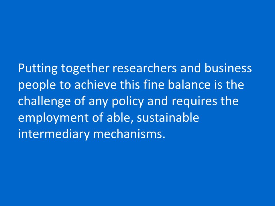 Putting together researchers and business people to achieve this fine balance is the challenge of any policy and requires the employment of able, sustainable intermediary mechanisms.