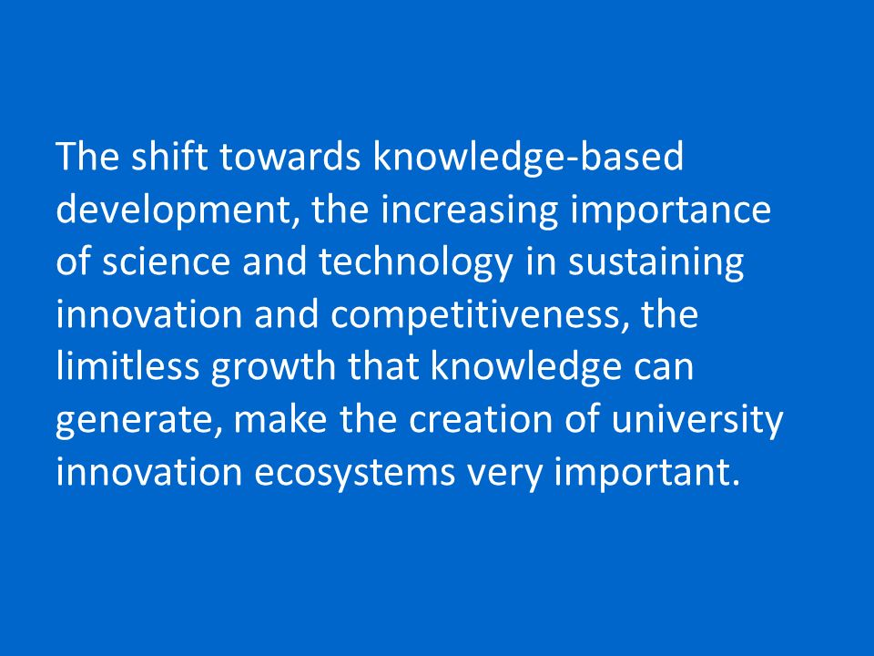 The shift towards knowledge-based development, the increasing importance of science and technology in sustaining innovation and competitiveness, the limitless growth that knowledge can generate, make the creation of university innovation ecosystems very important.