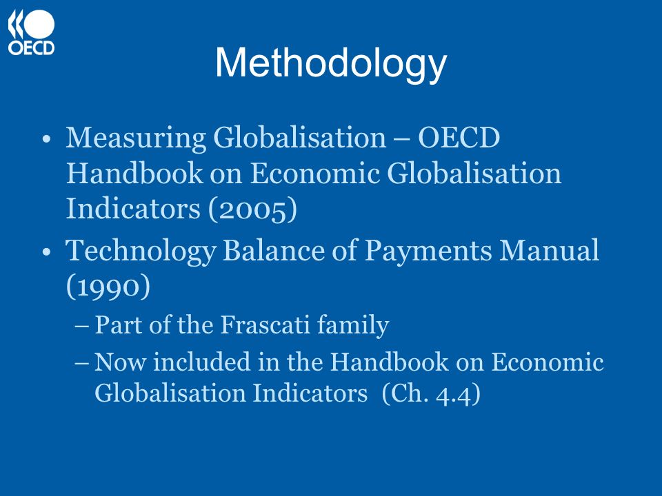 Methodology Measuring Globalisation – OECD Handbook on Economic Globalisation Indicators (2005) Technology Balance of Payments Manual (1990)