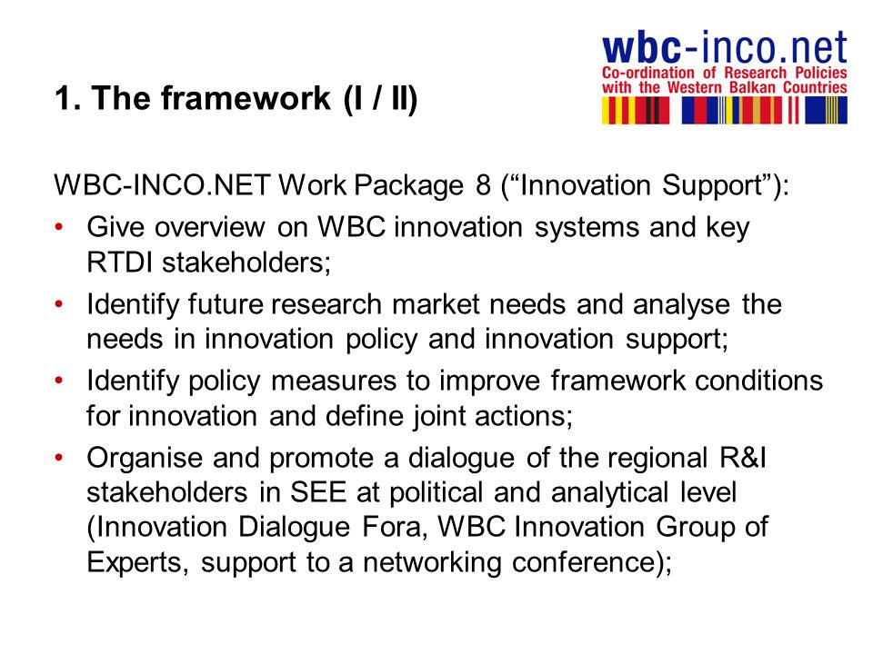 1. The framework (I / II) WBC-INCO.NET Work Package 8 ( Innovation Support ): Give overview on WBC innovation systems and key RTDI stakeholders;