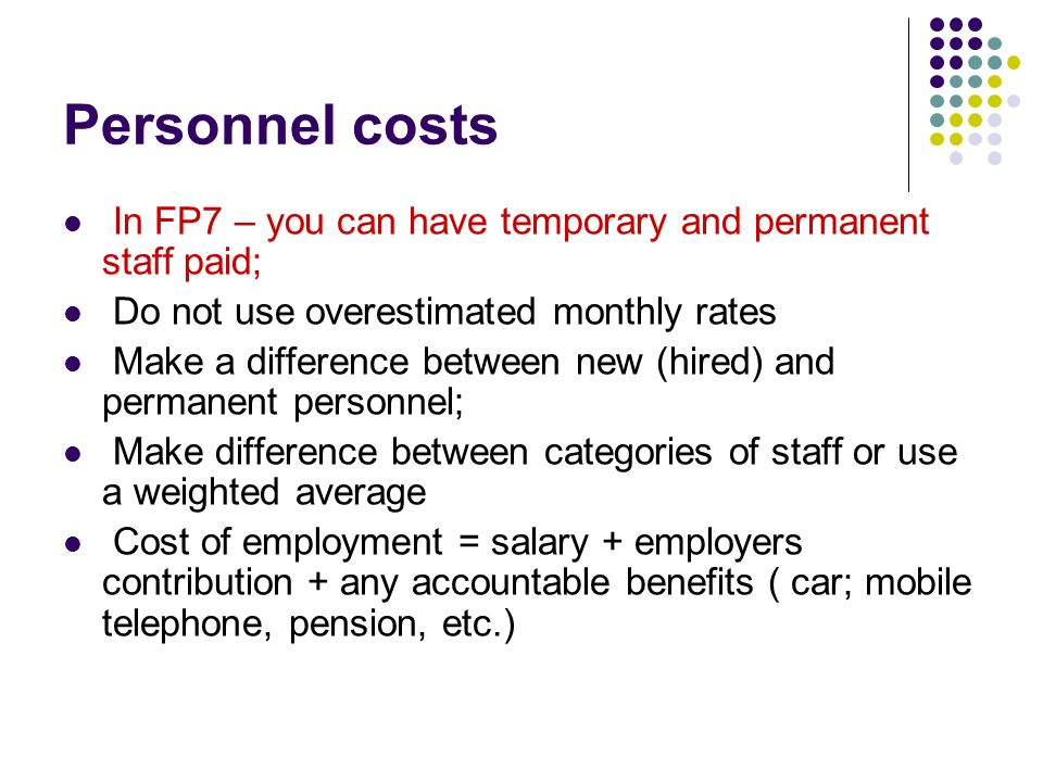 Personnel costs In FP7 – you can have temporary and permanent staff paid; Do not use overestimated monthly rates.