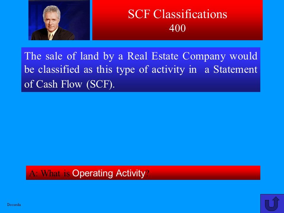 SCF Classifications 400 The sale of land by a Real Estate Company would be classified as this type of activity in a Statement of Cash Flow (SCF).