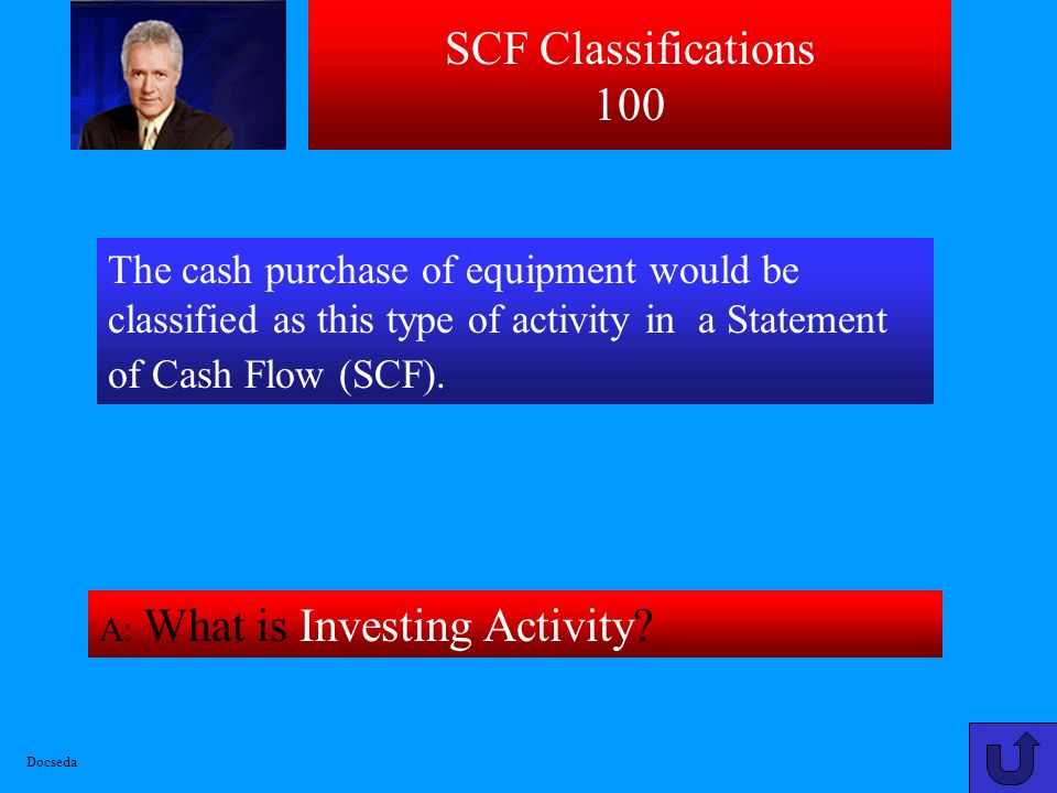 SCF Classifications 100 The cash purchase of equipment would be classified as this type of activity in a Statement of Cash Flow (SCF).