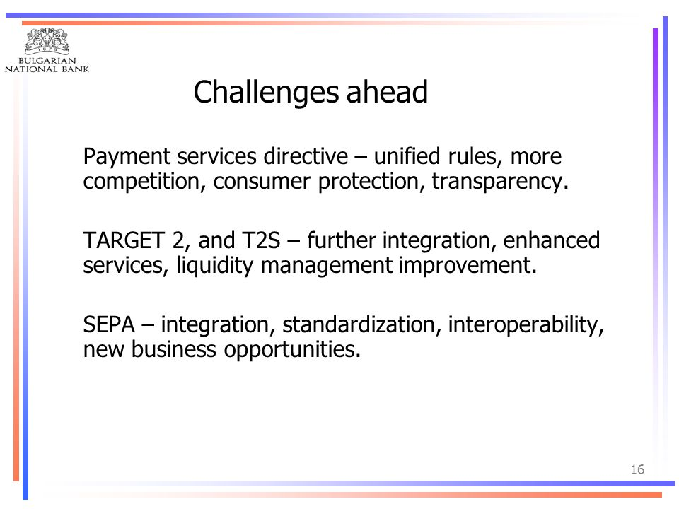 Challenges ahead Payment services directive – unified rules, more competition, consumer protection, transparency.
