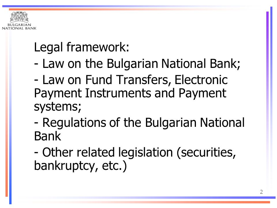 Legal framework: - Law on the Bulgarian National Bank; - Law on Fund Transfers, Electronic Payment Instruments and Payment systems;