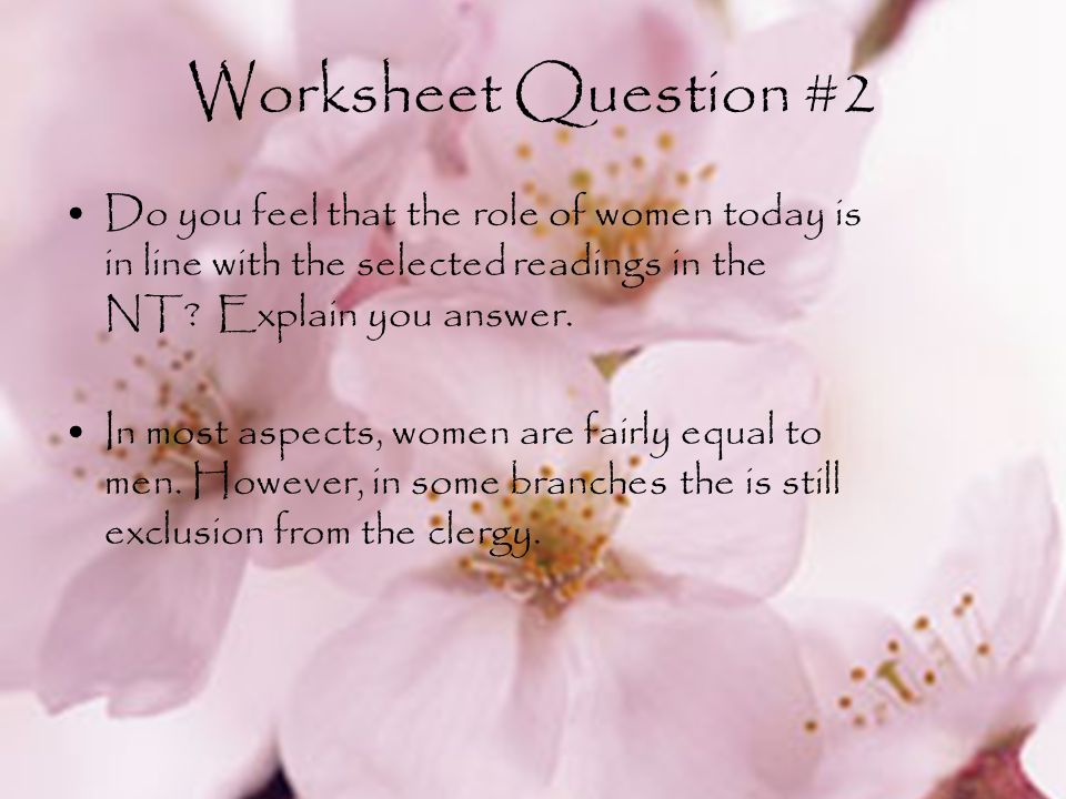 Worksheet Question #2 Do you feel that the role of women today is in line with the selected readings in the NT Explain you answer.