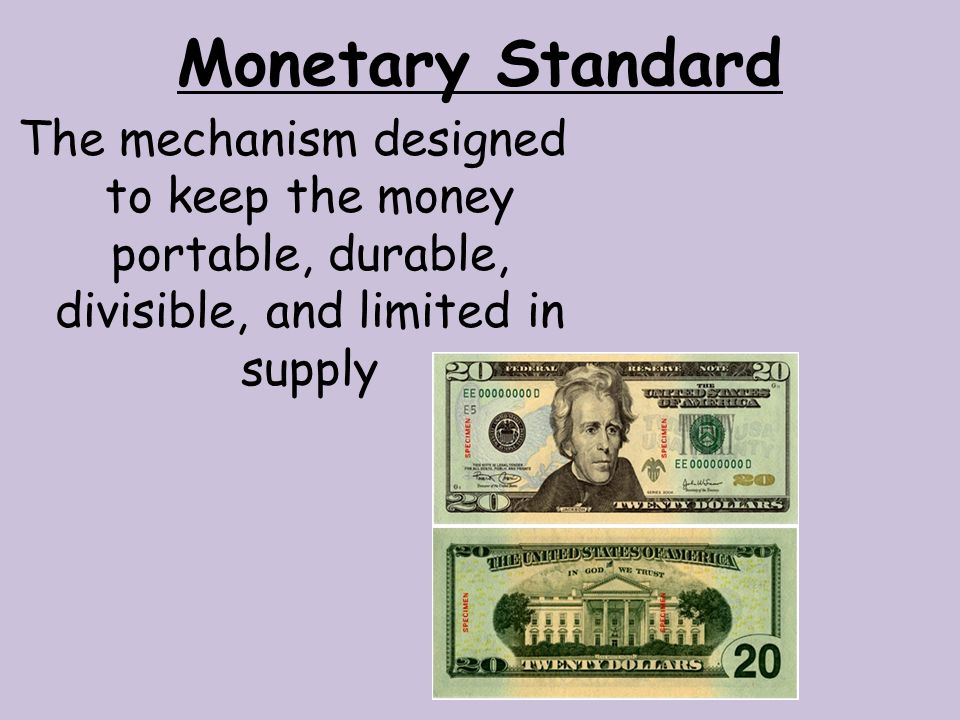 Monetary Standard The mechanism designed to keep the money portable, durable, divisible, and limited in supply.