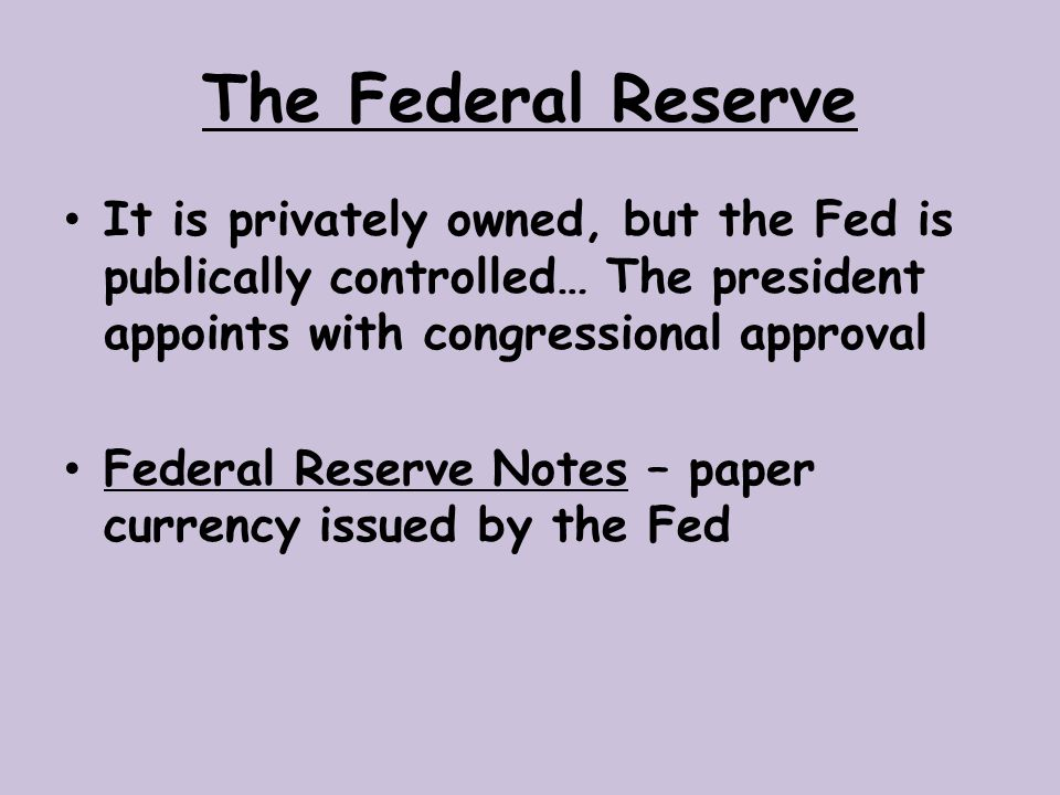 The Federal Reserve It is privately owned, but the Fed is publically controlled… The president appoints with congressional approval.