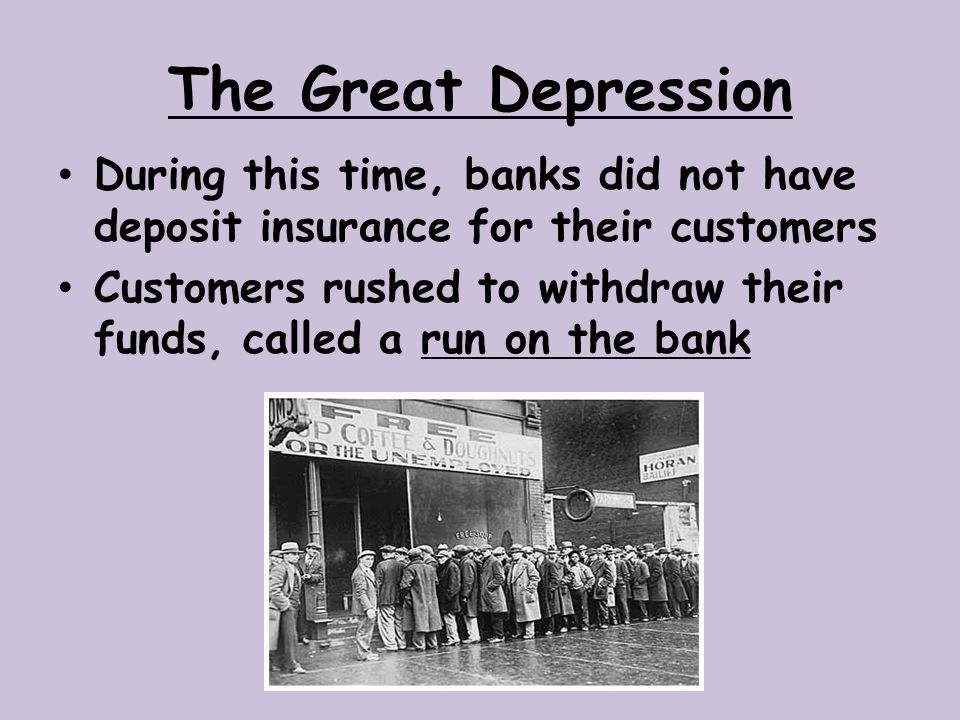 The Great Depression During this time, banks did not have deposit insurance for their customers.