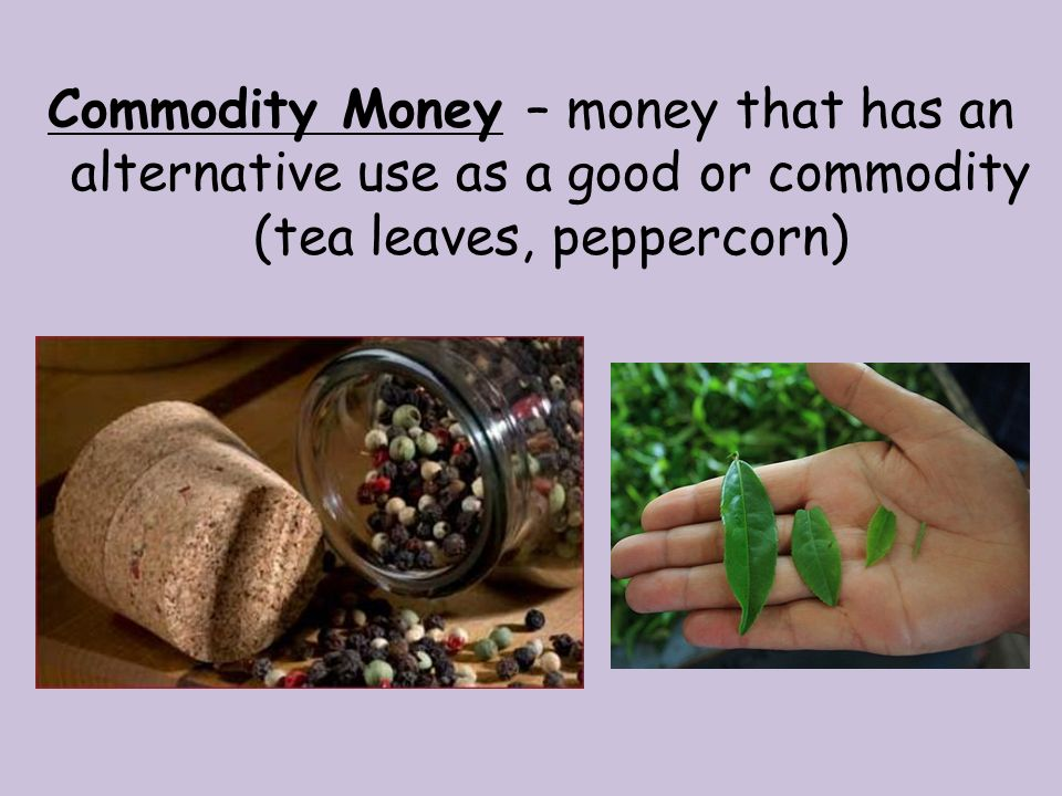 Commodity Money – money that has an alternative use as a good or commodity (tea leaves, peppercorn)