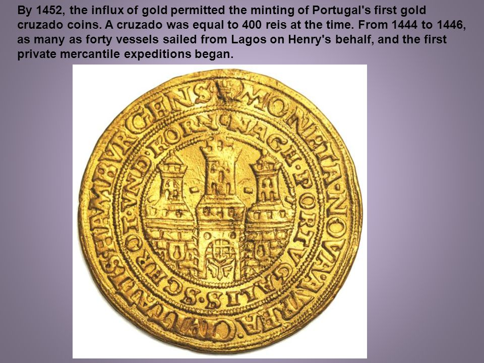 By 1452, the influx of gold permitted the minting of Portugal s first gold cruzado coins.