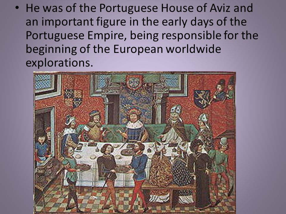 He was of the Portuguese House of Aviz and an important figure in the early days of the Portuguese Empire, being responsible for the beginning of the European worldwide explorations.
