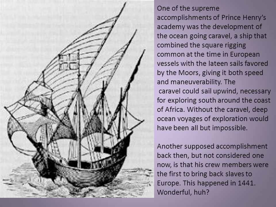 One of the supreme accomplishments of Prince Henry's academy was the development of the ocean going caravel, a ship that combined the square rigging common at the time in European vessels with the lateen sails favored by the Moors, giving it both speed and maneuverability. The