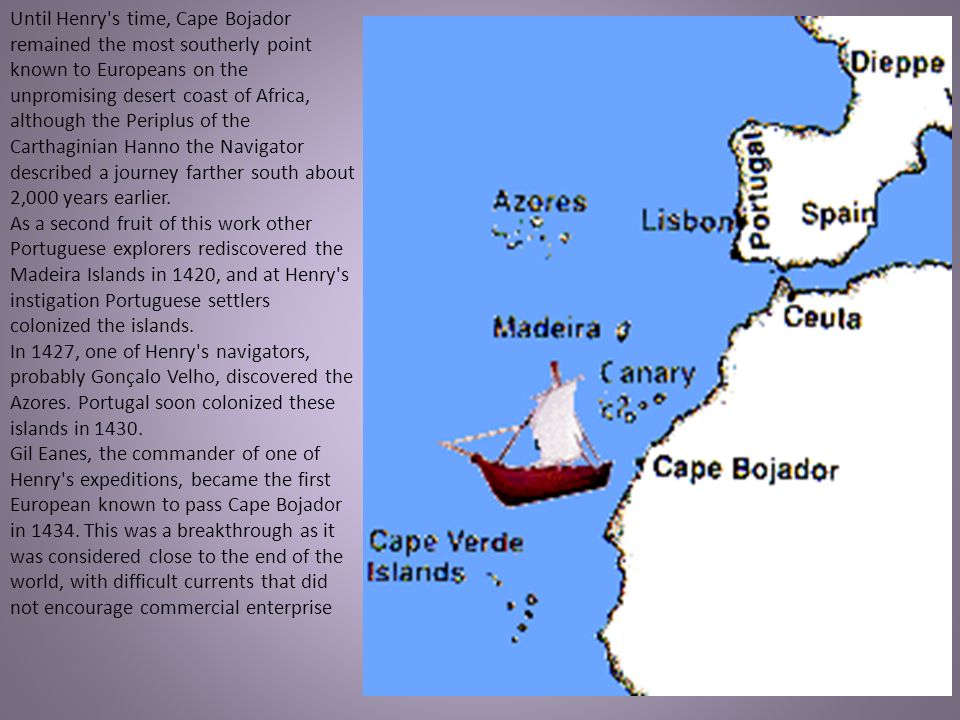 Until Henry s time, Cape Bojador remained the most southerly point known to Europeans on the unpromising desert coast of Africa, although the Periplus of the Carthaginian Hanno the Navigator described a journey farther south about 2,000 years earlier.