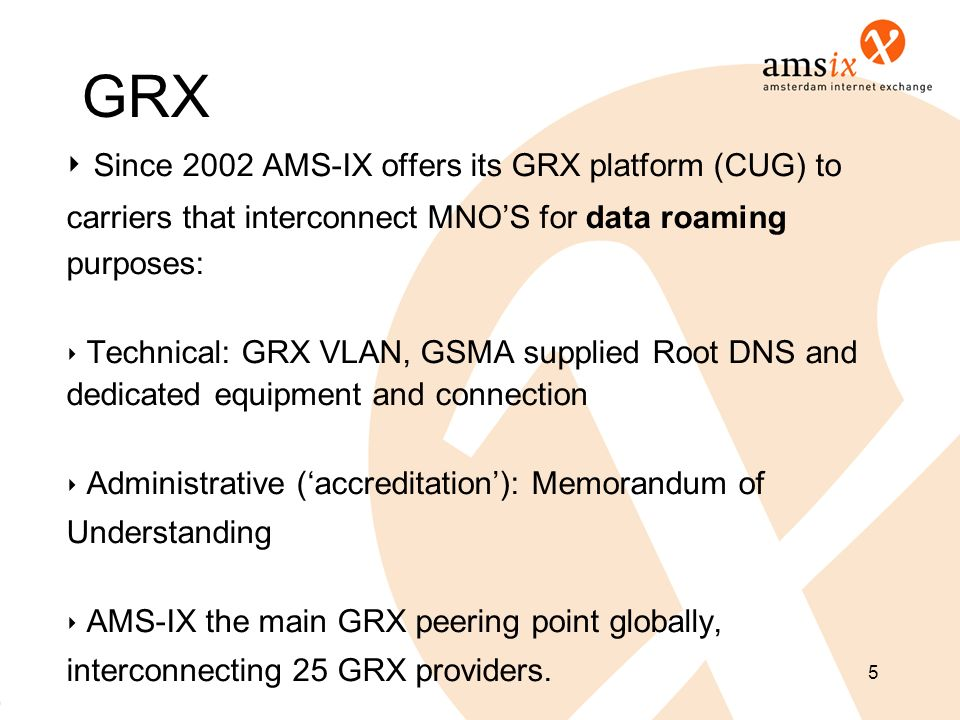 GRX ‣ Since 2002 AMS-IX offers its GRX platform (CUG) to
