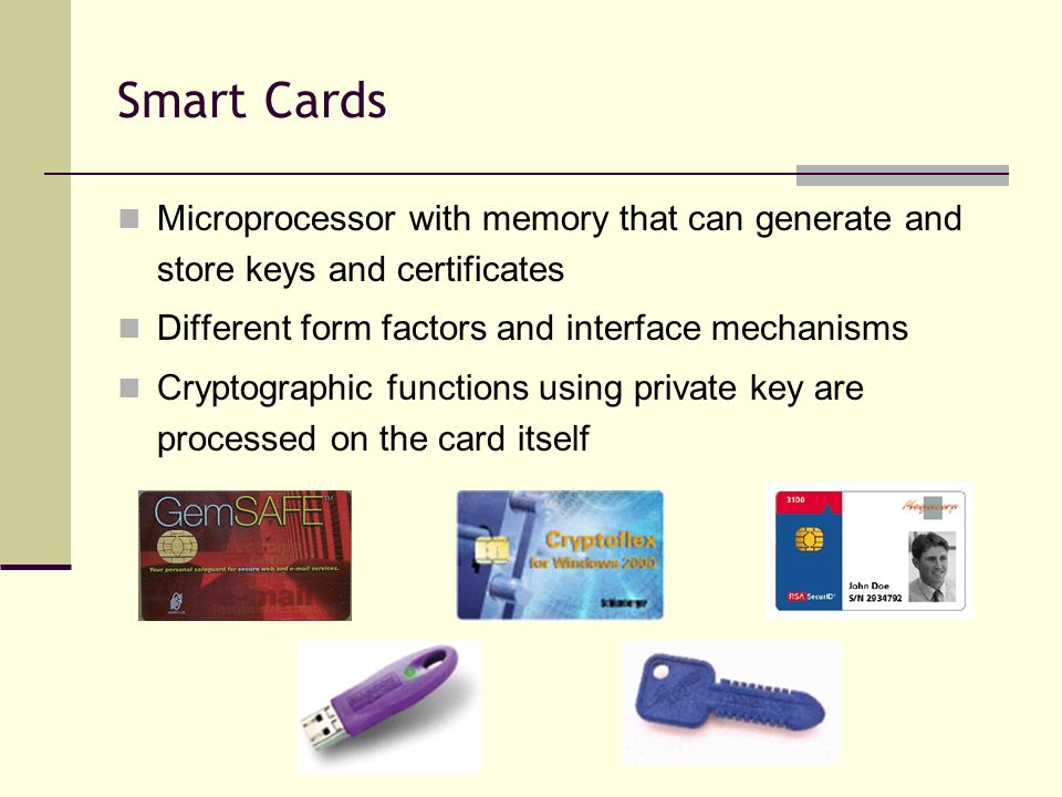 Smart Cards Microprocessor with memory that can generate and store keys and certificates. Different form factors and interface mechanisms.
