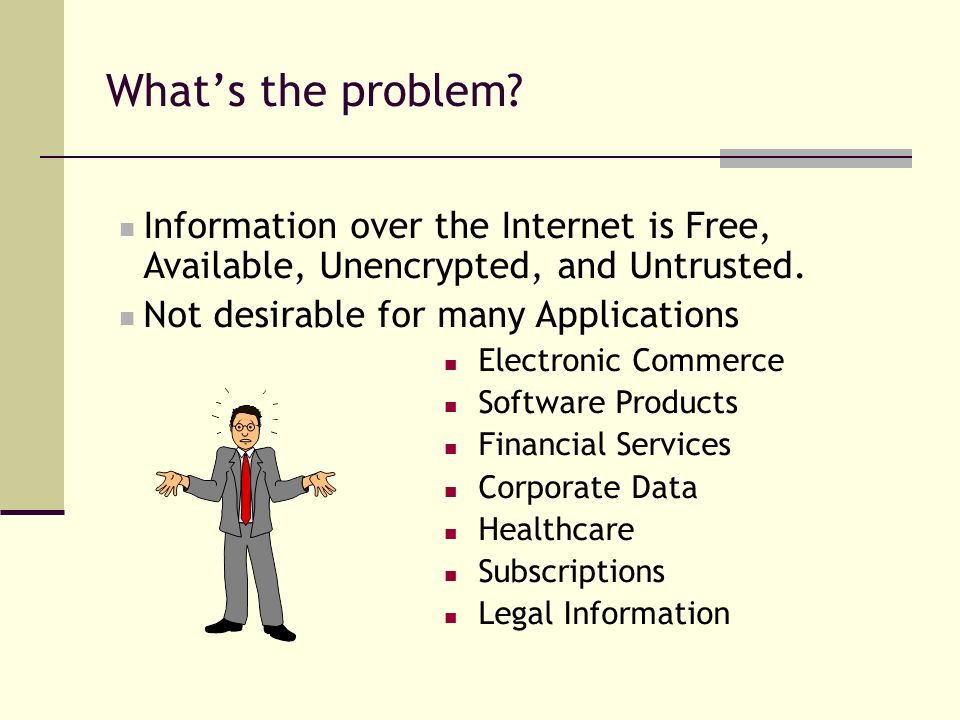 What's the problem Information over the Internet is Free, Available, Unencrypted, and Untrusted. Not desirable for many Applications.