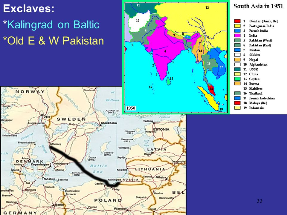 Exclaves: *Kalingrad on Baltic *Old E & W Pakistan