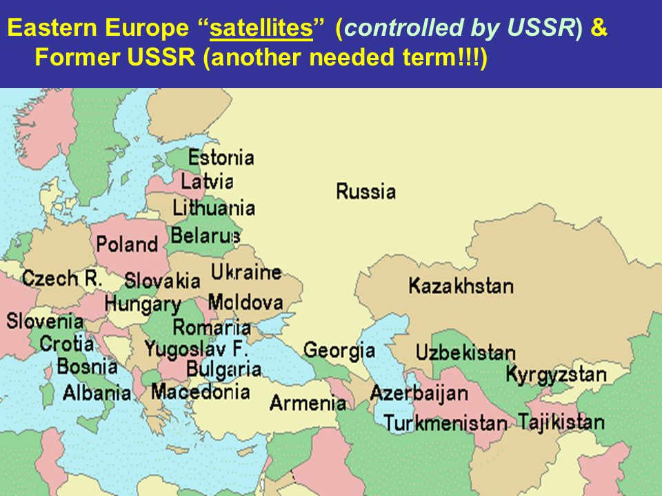 Eastern Europe satellites (controlled by USSR) & Former USSR (another needed term!!!)
