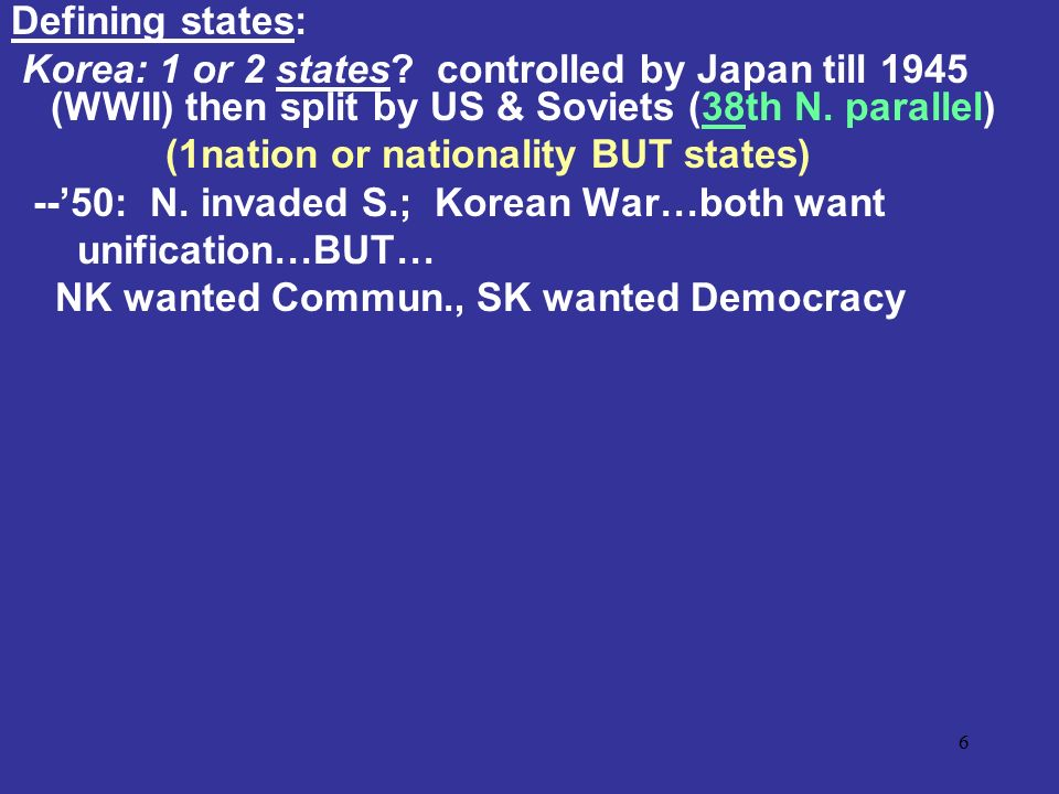 Defining states: Korea: 1 or 2 states controlled by Japan till 1945 (WWII) then split by US & Soviets (38th N. parallel)