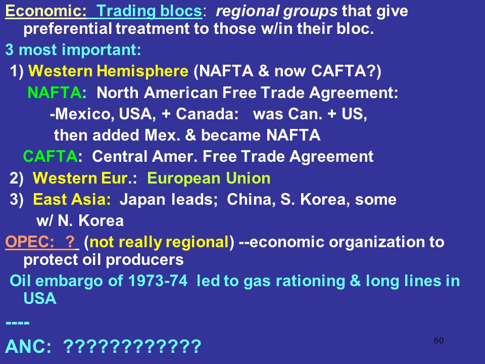 Economic: Trading blocs: regional groups that give preferential treatment to those w/in their bloc.