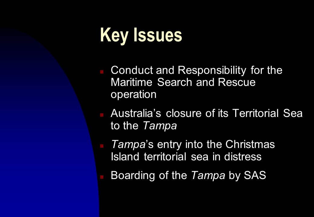 Key IssuesConduct and Responsibility for the Maritime Search and Rescue operation. Australia's closure of its Territorial Sea to the Tampa.