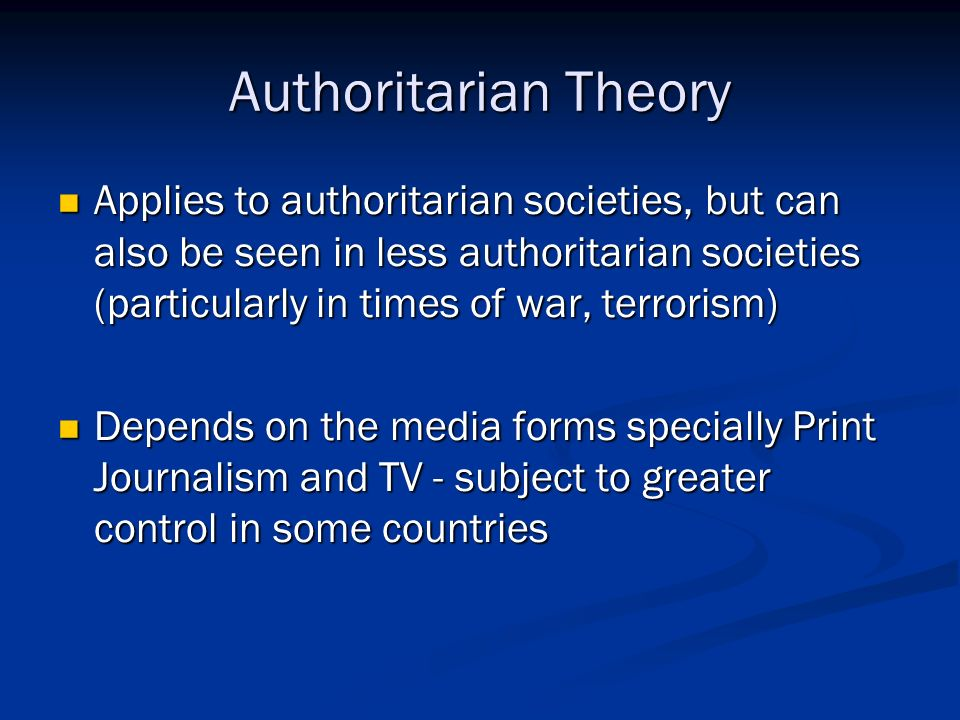 libertarian and authoritarian theories of media Presented here are four major theories behind the functioning of the world's presses: (1) the authoritarian theory, which developed in the late renaissance and was based on the idea that truth is the product of a few wise men (2) the libertarian theory, which arose from the works of men like milton.