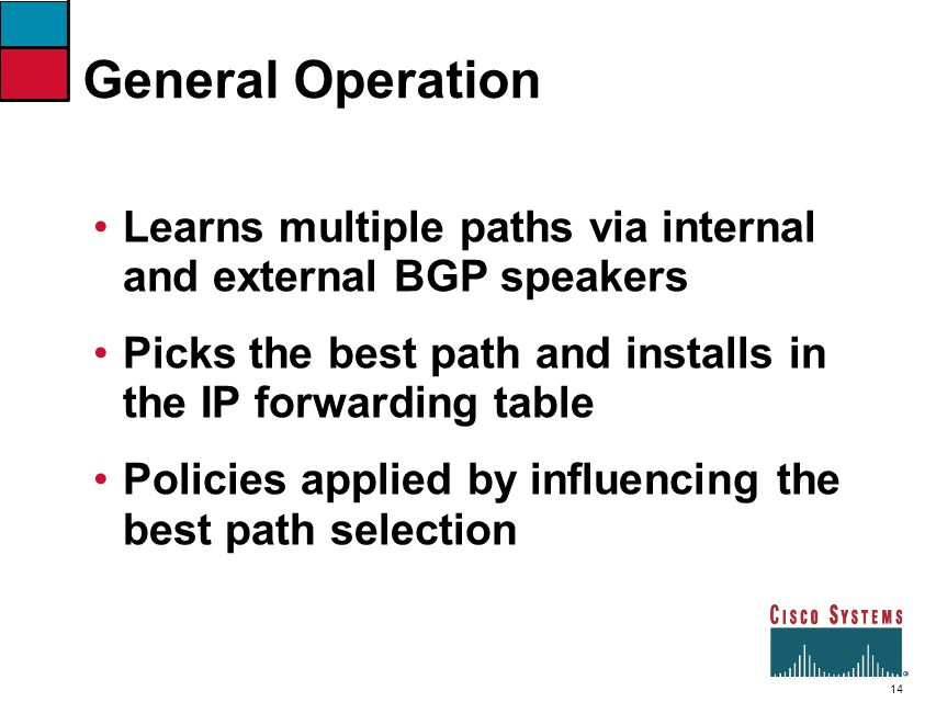 General Operation Learns multiple paths via internal and external BGP speakers. Picks the best path and installs in the IP forwarding table.
